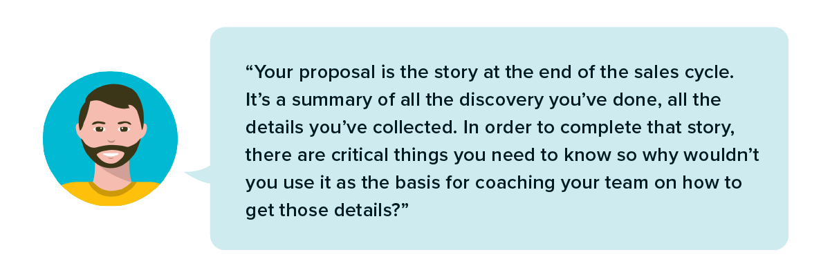 Your proposal is the story at the end of the sales cycle. It's a summary of all the discovery you've done.