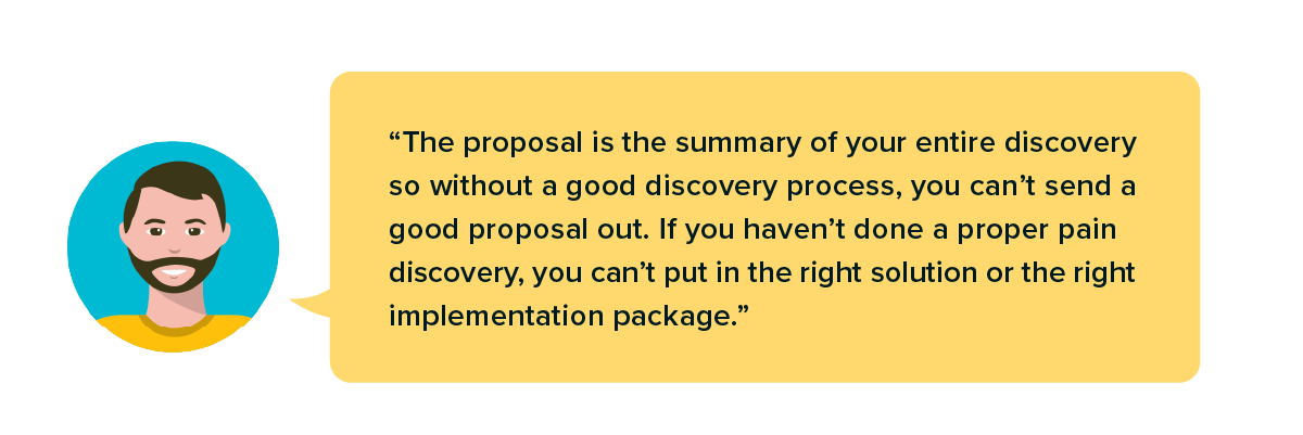 """The proposal """"is the summary of your entire discovery so without a good discovery process, you can't send a good proposal out"""